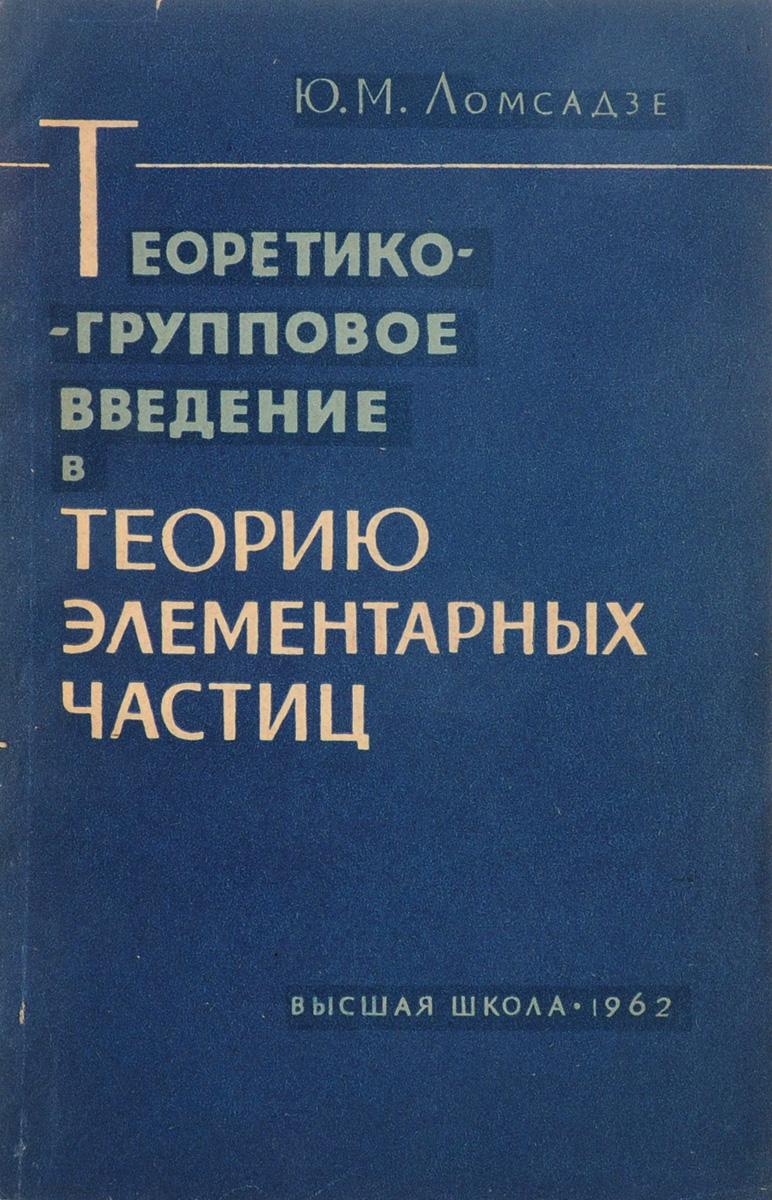 Ю.М.Ломсадзе Теоретико-групповое введение в теорию элементарных частиц б гнеденко а хинчин элементарное введение в теорию вероятностей
