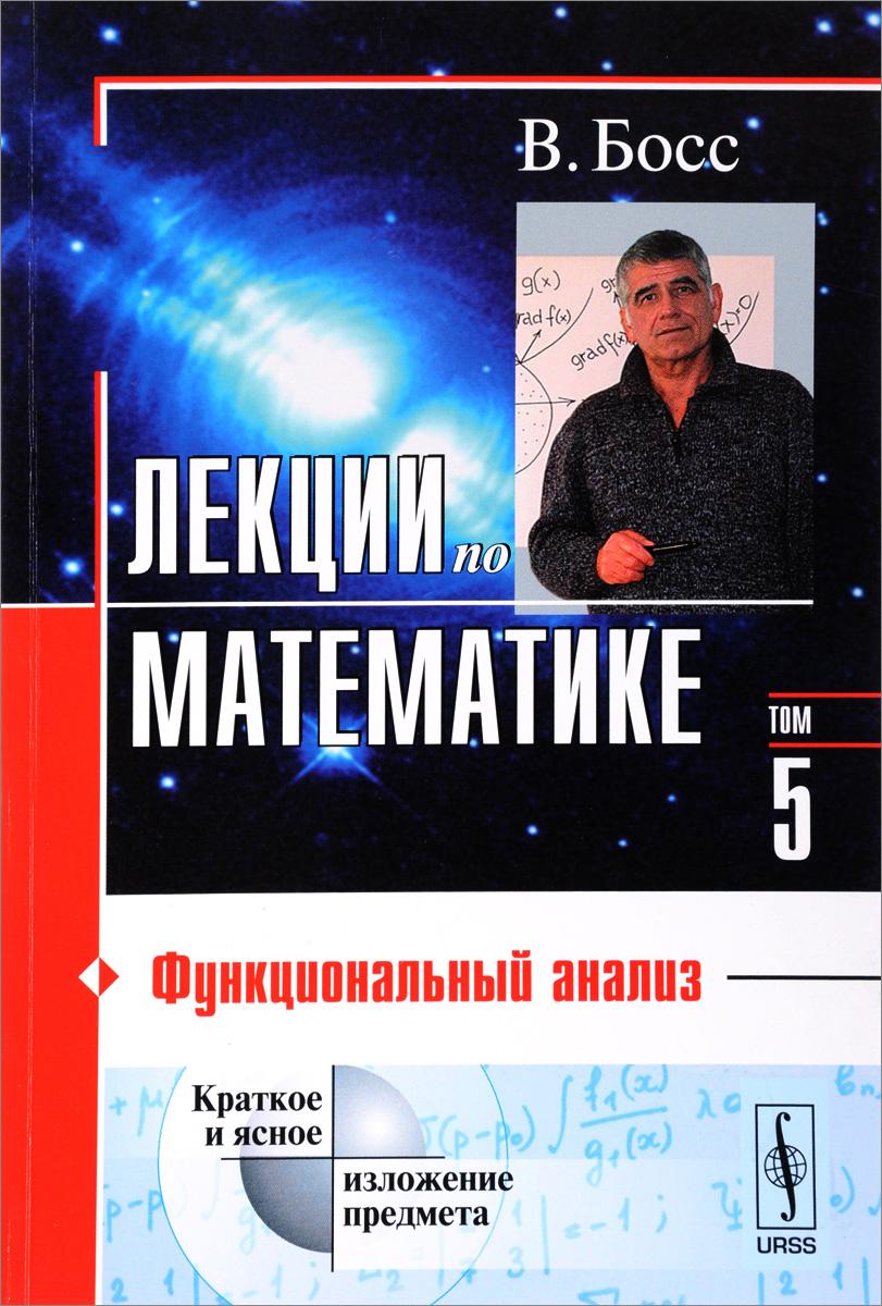 В. Босс Лекции по математике. Том 5. Функциональный анализ в я дерр функциональный анализ лекции и упражнения