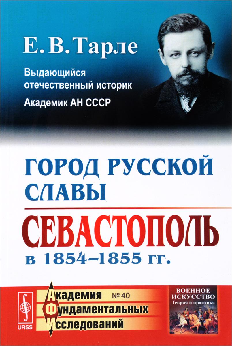 Е. В. Тарле Город русской славы. Севастополь в 1854-1855 года