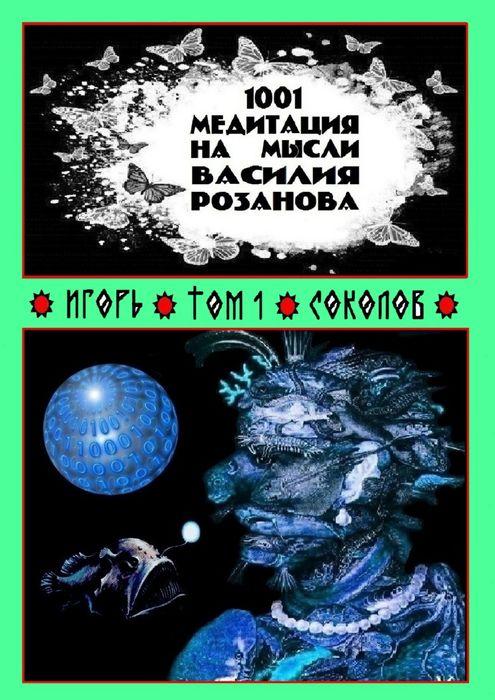 Соколов Игорь 1001 медитация на мысли Василия Розанова. Том 1 игорь соколов 1001 медитация на мысли василия розанова том 1