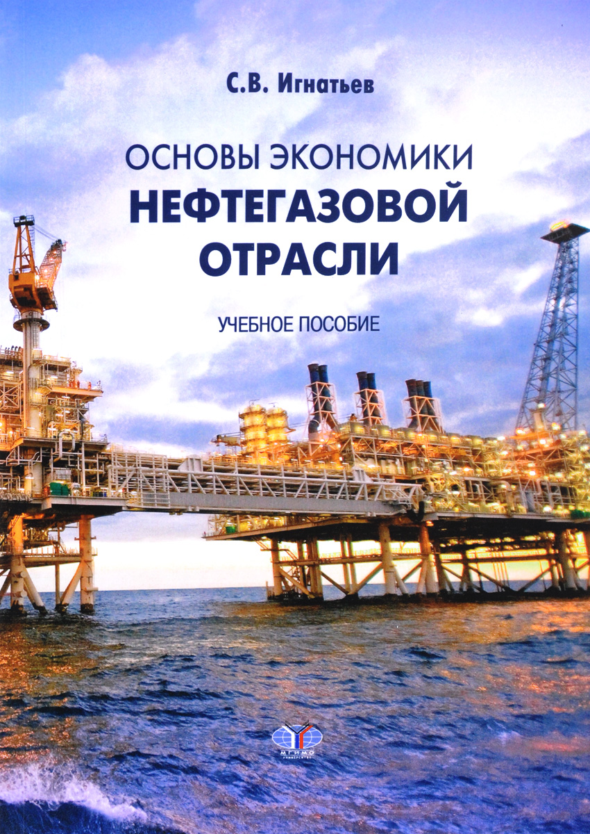 С. В. Игнатьев Основы экономики нефтегазовой отрасли. Учебное пособие с в игнатьев основы экономики нефтегазовой отрасли учебное пособие