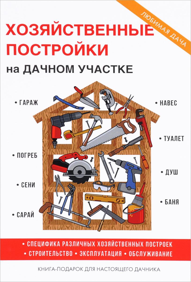 Т. Ф. Плотникова Хозяйственные постройки на дачном участке подольский ю строим за один сезон дачный домик гараж времянку сарай летнюю кухню из различных материалов