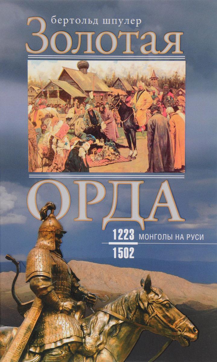 Бертольд Шпулер Золотая орда. Монголы на Руси. 1223-1502