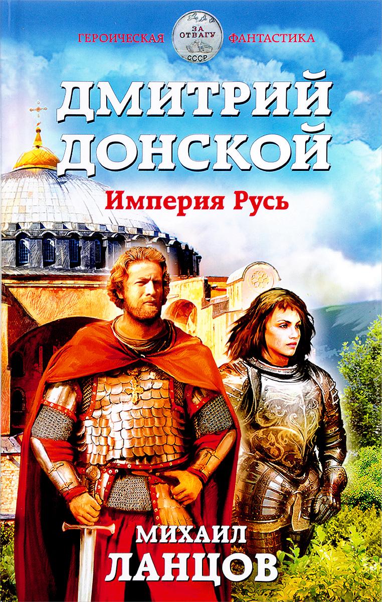М. А. Ланцов Дмитрий Донской. Империя Русь