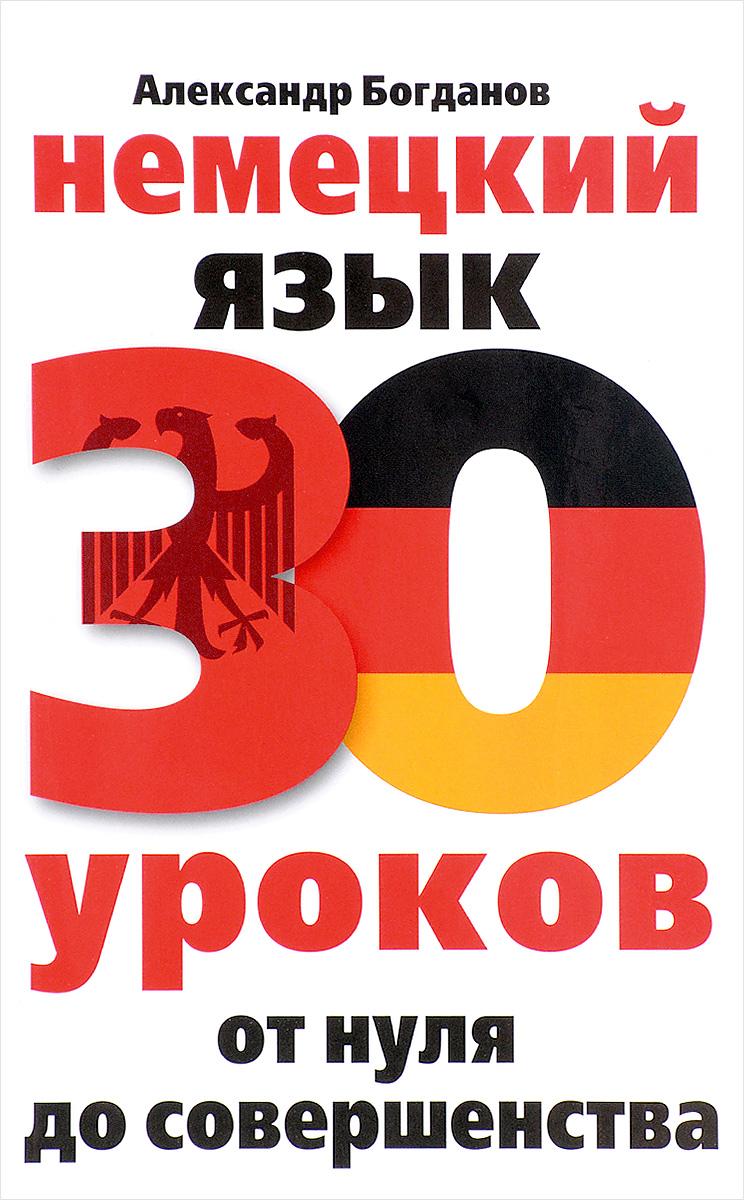 А. В. Богданов Немецкий язык. 30 уроков. От нуля до совершенства