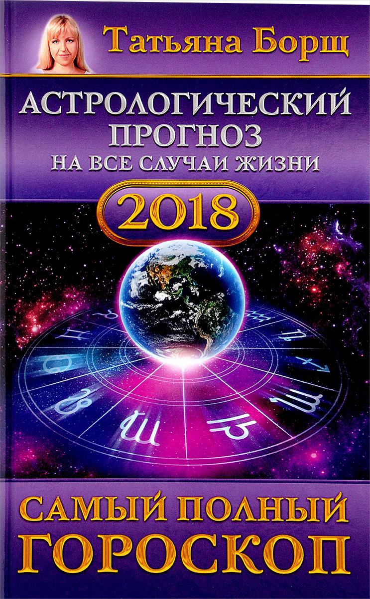 Татьяна Борщ Астрологический прогноз на все случаи жизни. Самый полный гороскоп на 2018 год благоприятные дни для эпиляции в сентябре 2017