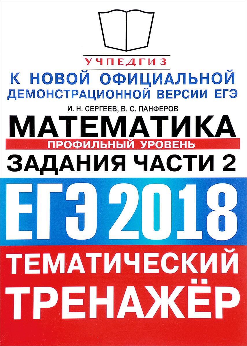 И. Н. Сергеев, В. С. Панферов ЕГЭ 2018. Математика. Тематический тренажер. Профильный уровень. Задания части 2