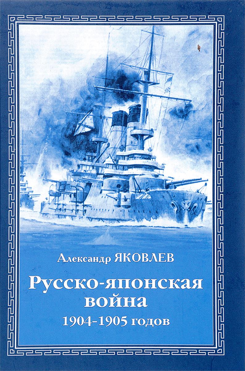 Александр Яковлев Русско-японская война 1904-1905 годов