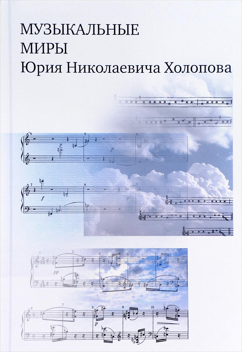 Музыкальные миры Юрия Николаевича Холопова. Сборник статей
