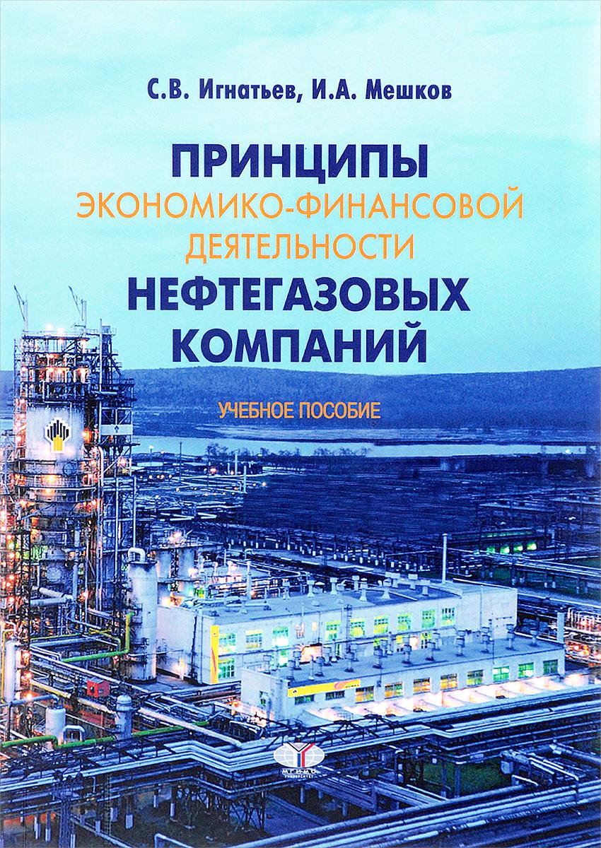 С. В. Игнатьев, И. А. Мешков Принципы экономико-финансовой деятельности нефтегазовых компаний. Учебное пособие