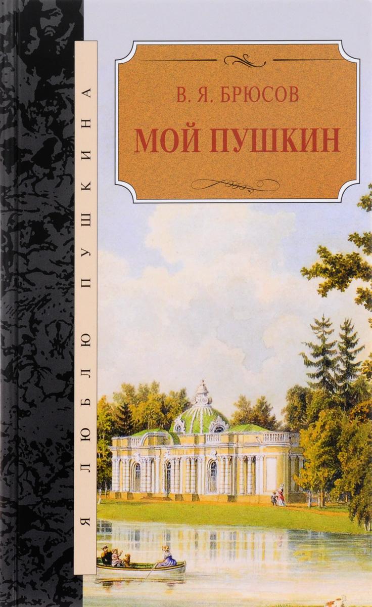 В. Я. Брюсов Мой Пушкин в брюсов мой пушкин