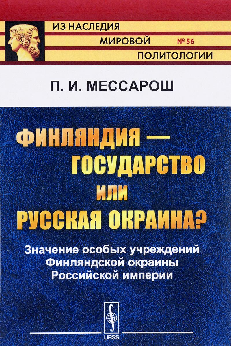 цена на П. И. Мессарош Финляндия - государство или русская окраина? Значение особых учреждений Финляндской окраины Российской империи