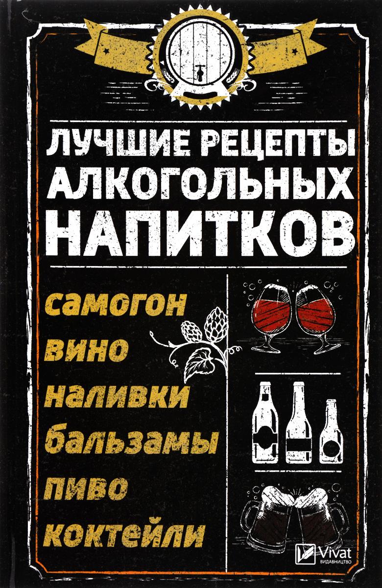Р. И. Сайдакова Лучшие рецепты алкогольных напитков. Самогон, вино, наливки, бальзамы, пиво, коктейли