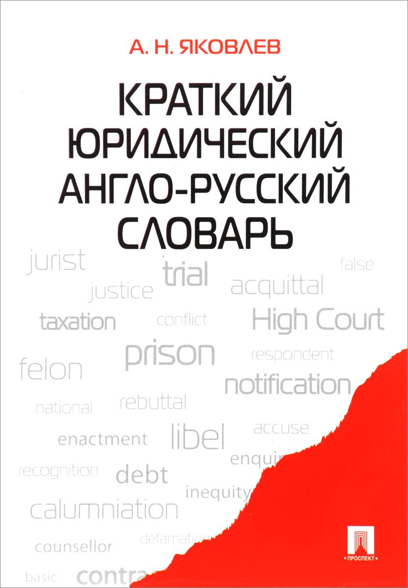 А. Н. Яковлев Краткий юридический англо-русский словарь