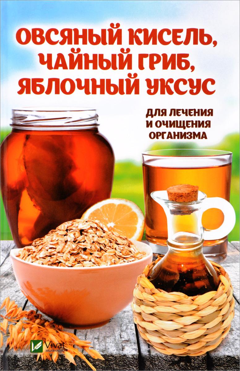 М. Ю. Романова Овсяный кисель, чайный гриб, яблочный уксус. Для лечения и очищения организма