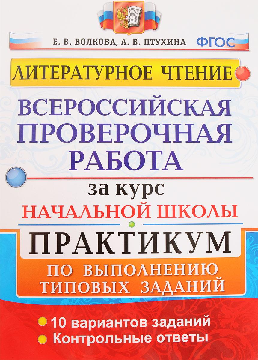 Е. В. Волкова, А. В. Птухина Литературное чтение. Всероссийская проверочная работа за курс начальной школы. Практикум по выполнению типовых заданий