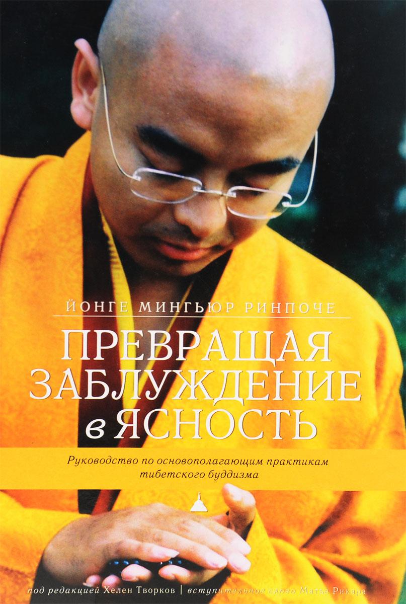 Йонге Мингьюр Ринпоче Превращая заблуждение в ясность. Руководство по основополагающим практикам тибетского буддизма