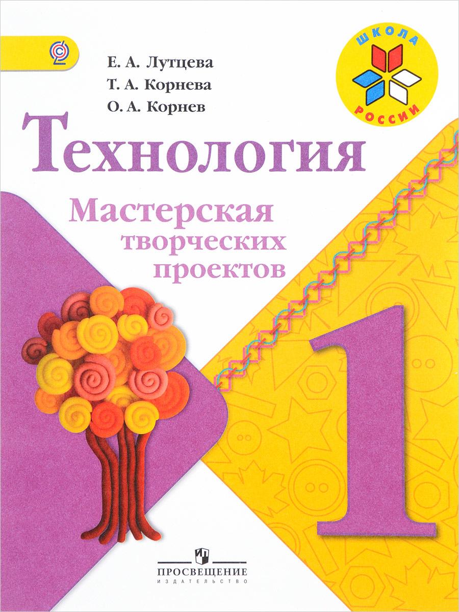 Е. А. Лутцева, Т. А. Корнева, О. А. Корнев Технология. Мастерская творческих проектов. 1 класс