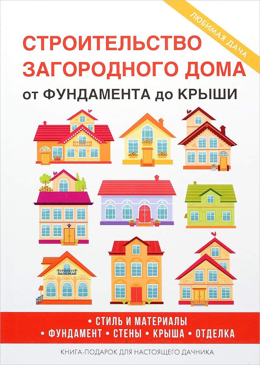 Строительство загородного дома. От фундамента до крыши