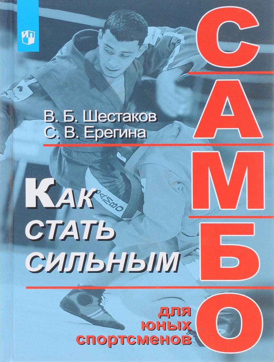 В. Б. Шестаков, С. В. Ерегина Как стать сильным. Самбо для юных спортсменов