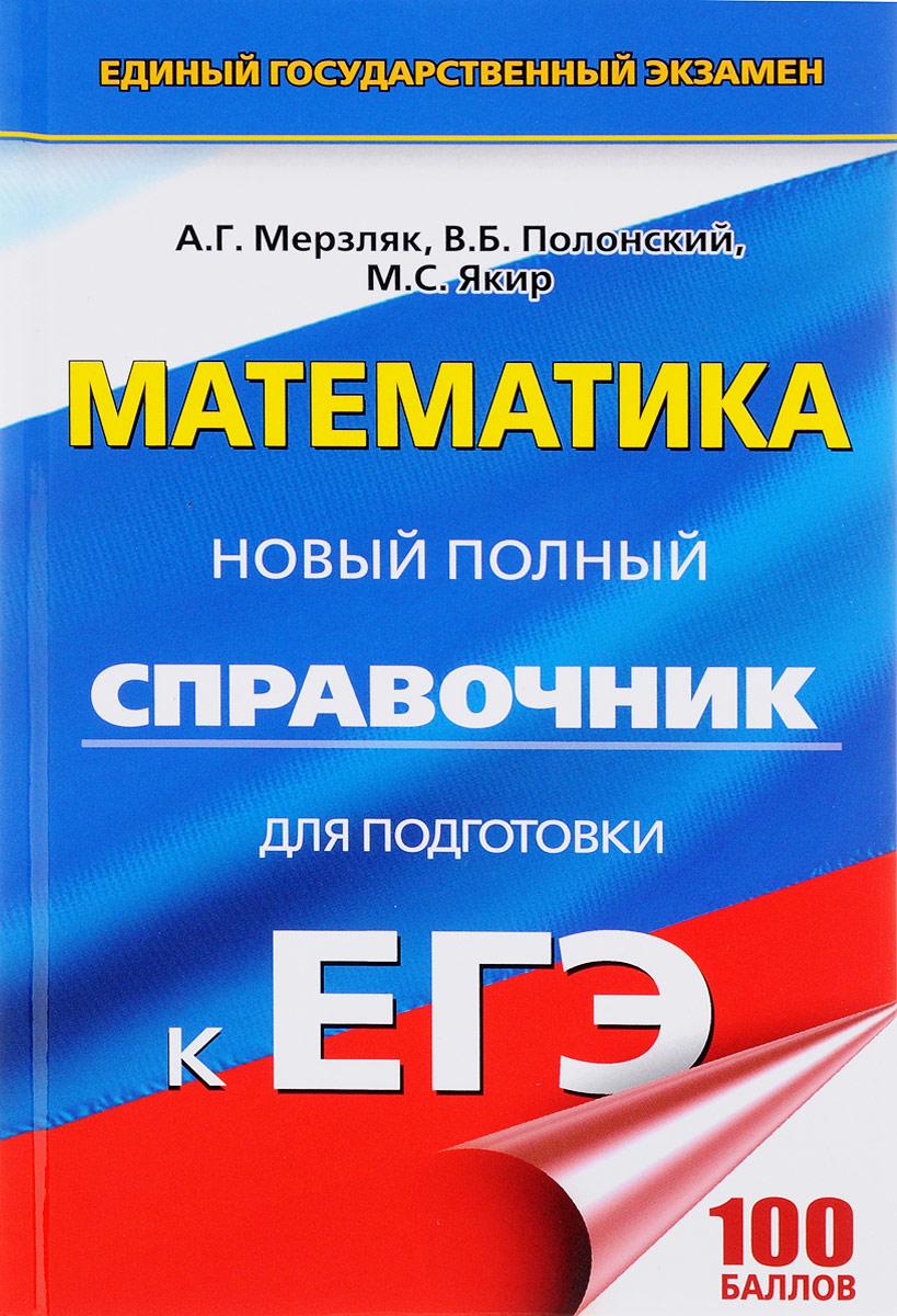 А. Г. Мерзляк, В. Б. Полонский, М. С. Якир Математика. Новый полный справочник для подготовки к ЕГЭ