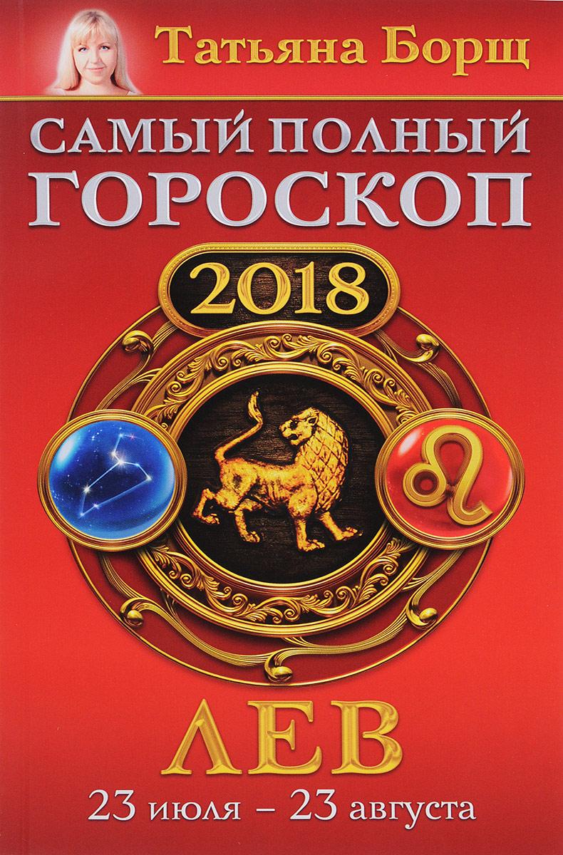 Татьяна Борщ Лев. Самый полный гороскоп на 2018 год. 23 июля - 23 августа