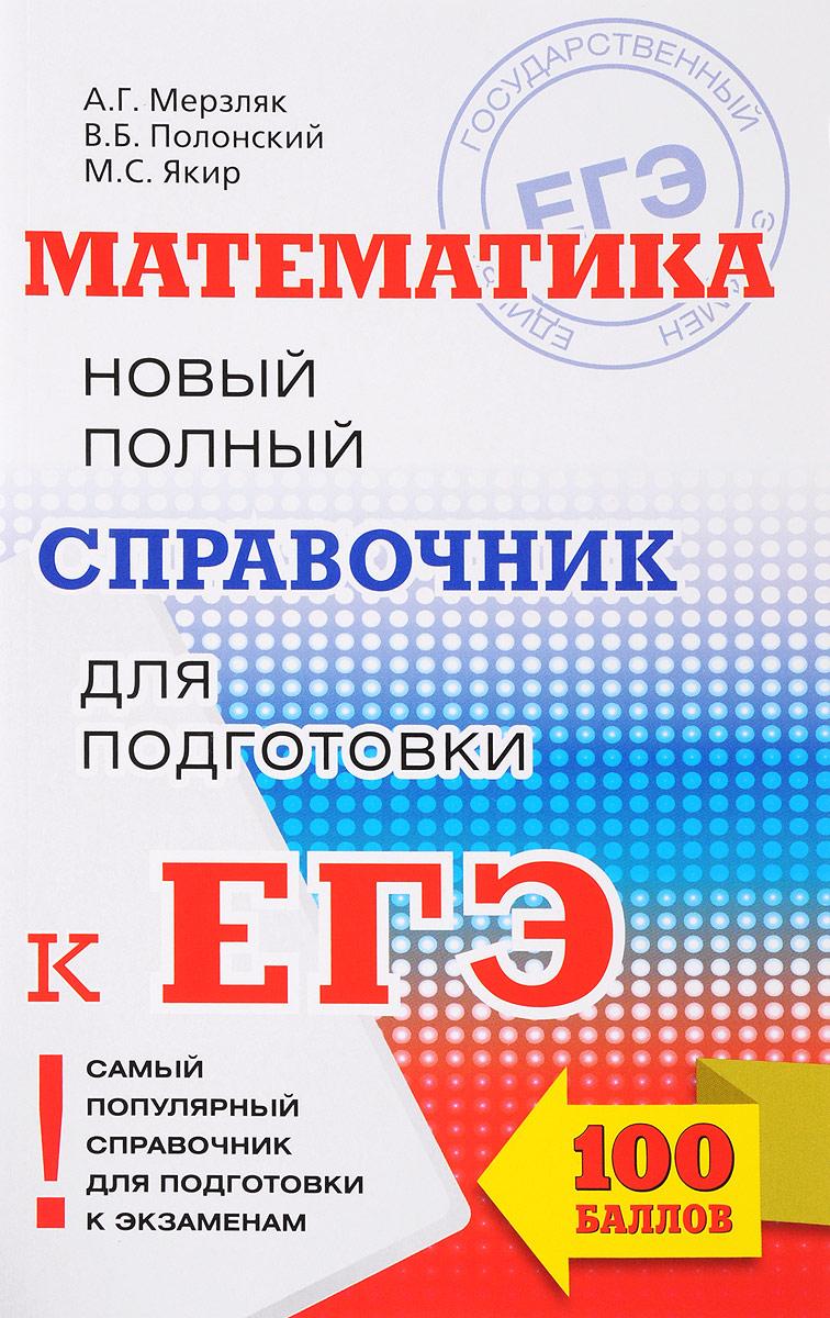 А. Г. Мерзляк, В. Б. Полонский, М. С. Якир Математика. Новый полный справочник для подготовки к ЕГЭ цены онлайн