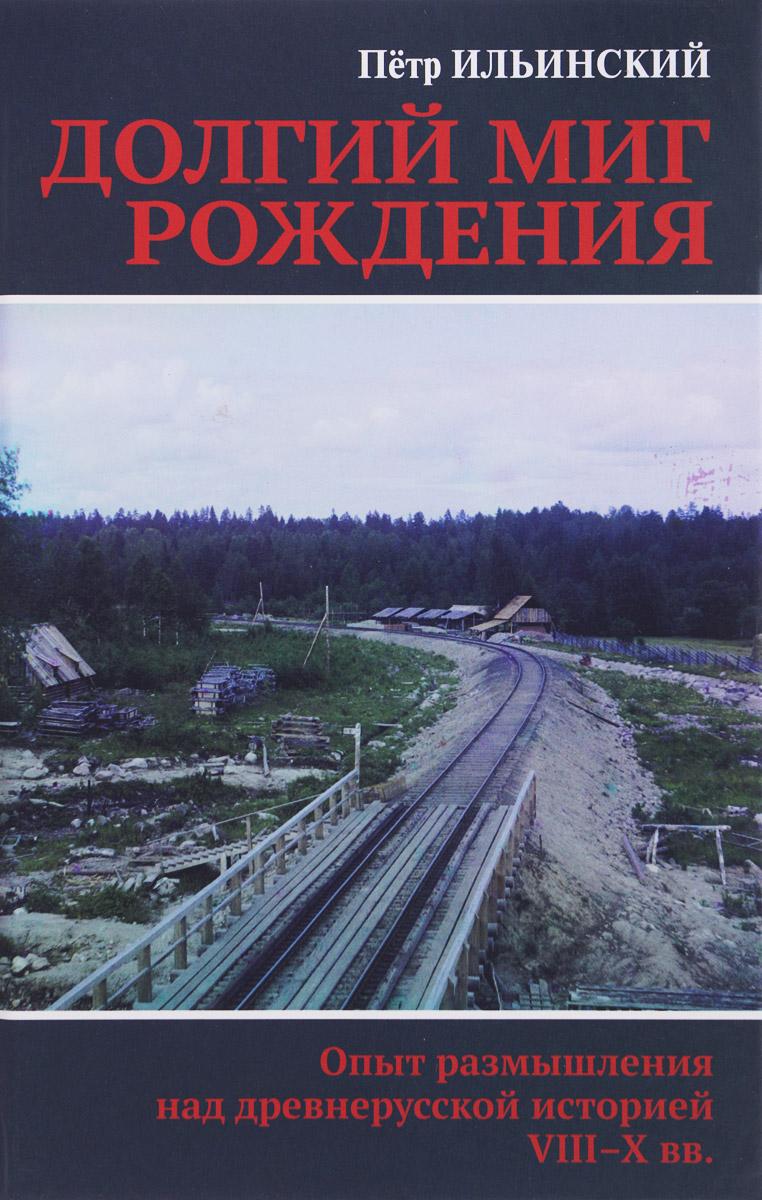 Петр Ильинский Долгий миг рождения. Опыт размышления над древнерусской иcторией VIII-X веков