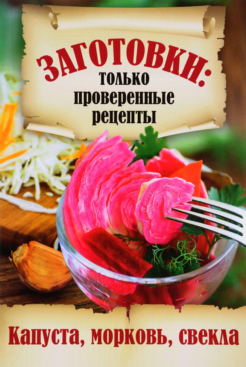 Заготовки. Только проверенные рецепты. Капуста, морковь, свекла левашева е ред 50 рецептов заготовки из разных овощей капуста кабачки патиссоны баклажаны
