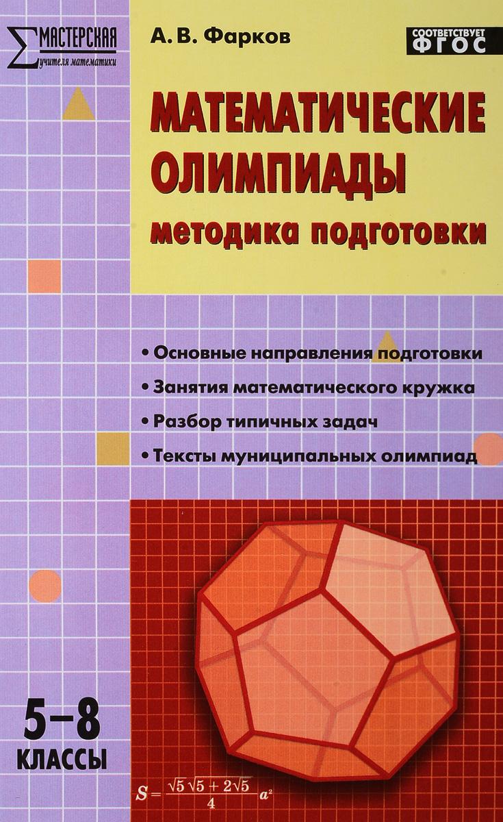 А. В. Фарков Математические олимпиады. 5-8 классы. Методика подготовки фарков а математические олимпиады методика подготовки и проведения 5 11 классы isbn 9785408039180