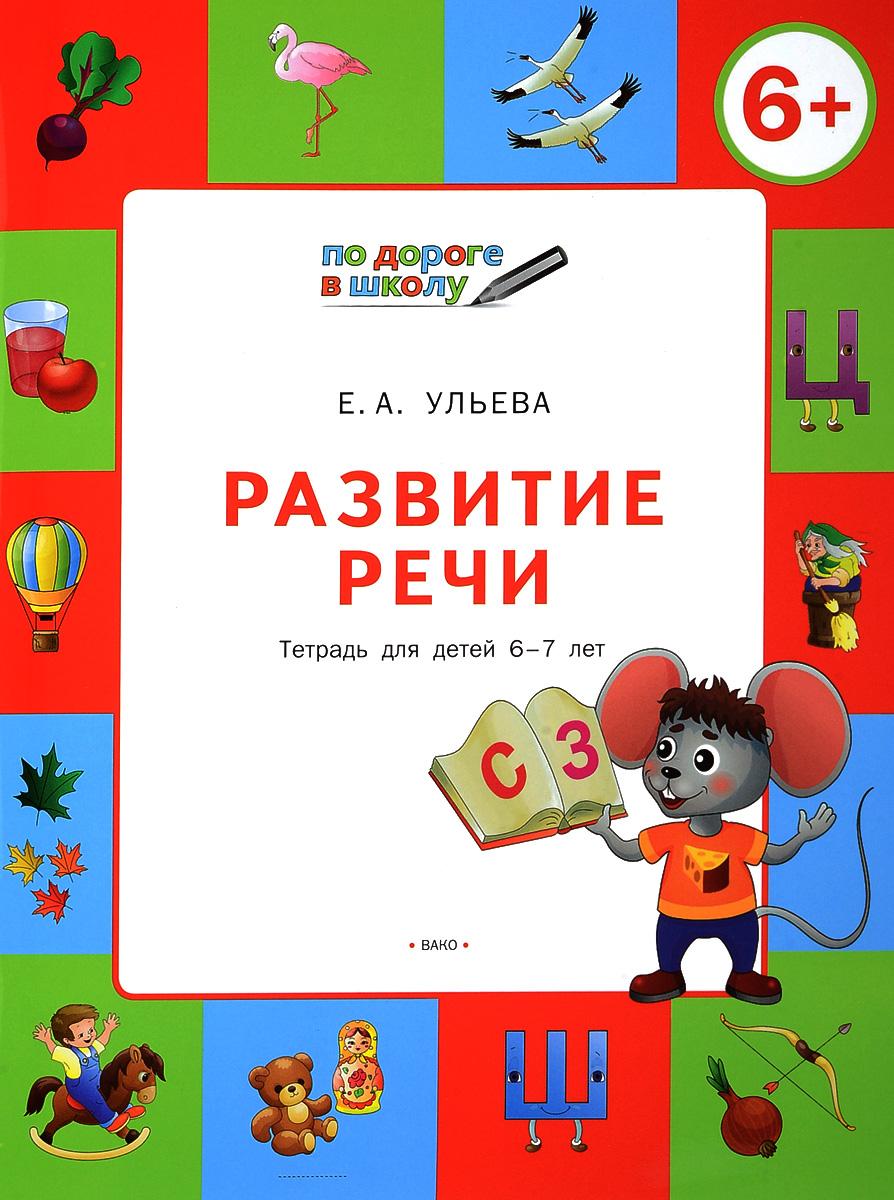 Е. А. Ульева Развитие речи. Тетрадь для детей 6-7 лет е а ульева творческие задания раскрашивание лепка аппликация