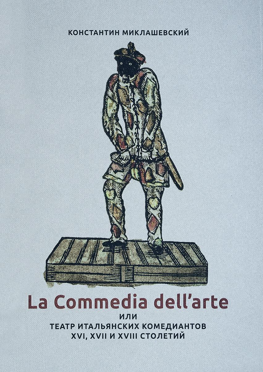 Константин Миклашевский La Commedia dell'arte, или Театр итальянских комедиантов XVI, XVII и XVIII столетий.