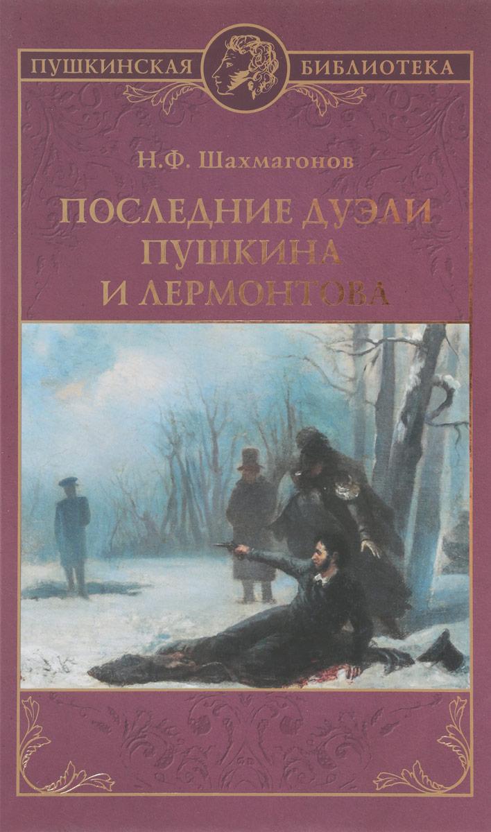 Н. Ф. Шахмагонов Последние дуэли Пушкина и Лермонтова