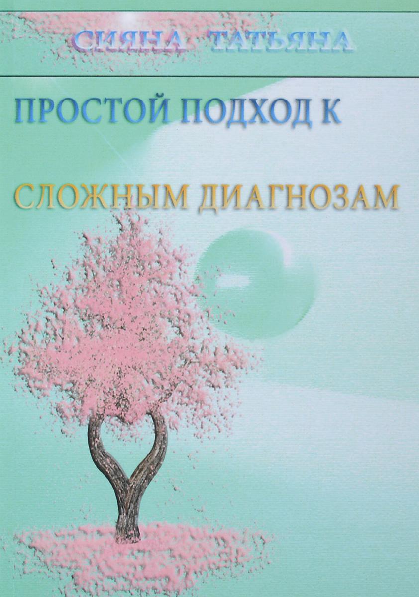 Татьяна Сияна Простой подход к сложным диагнозам. Оздоровление без лекарств