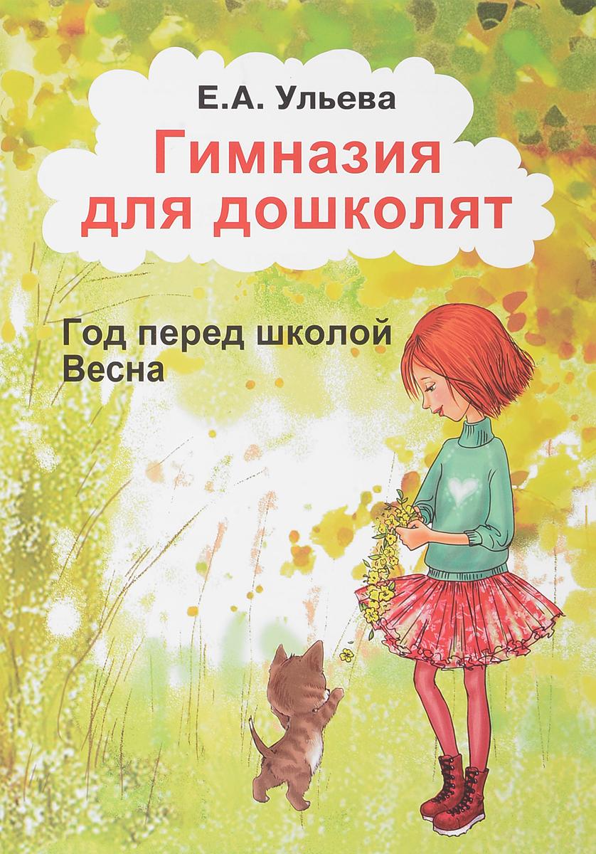 Е. А. Ульева Гимназия для дошколят. Год перед школой. Часть 3. Весна