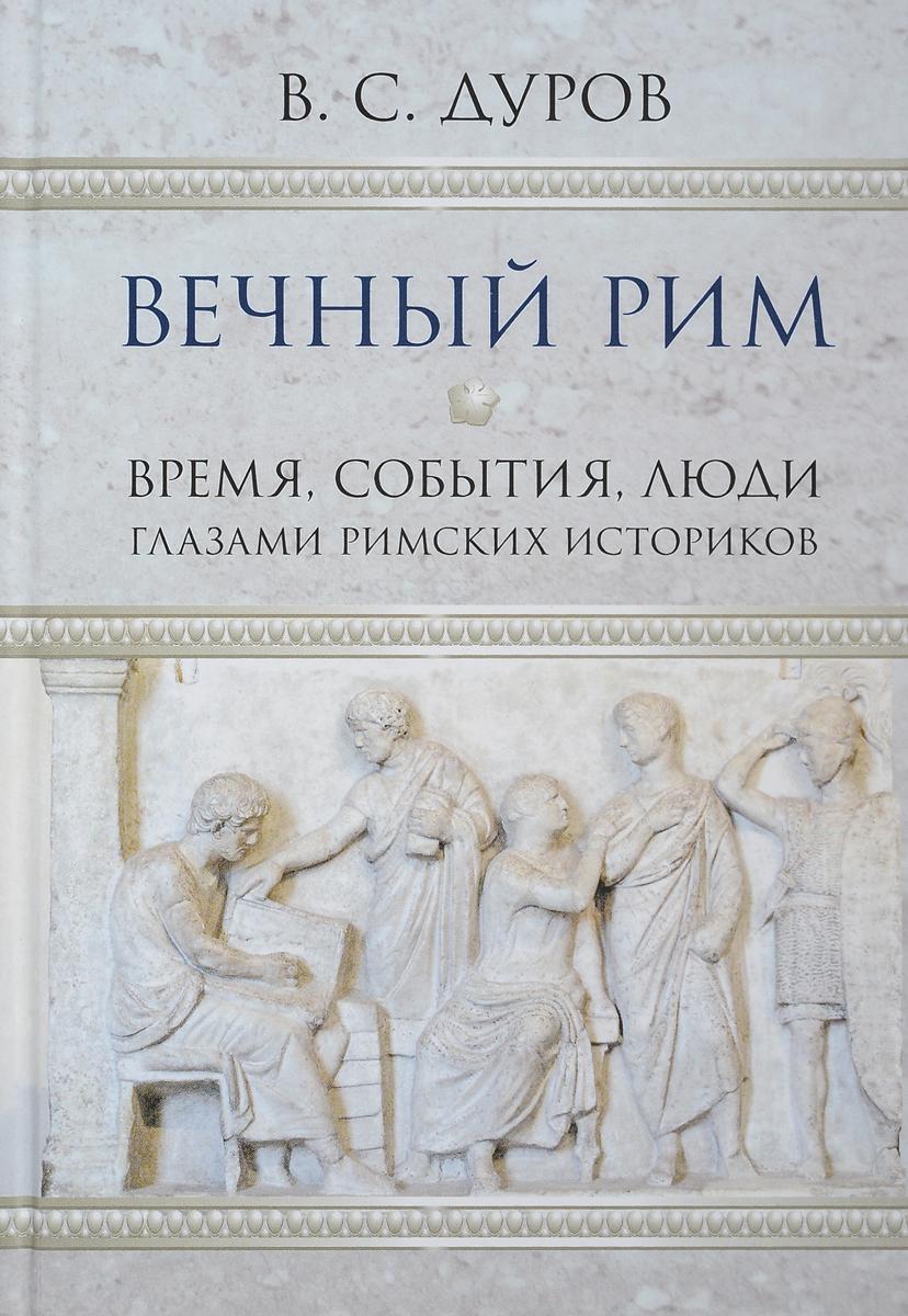 В. С. Дуров Вечный Рим. Время, события, люди глазами римских историков