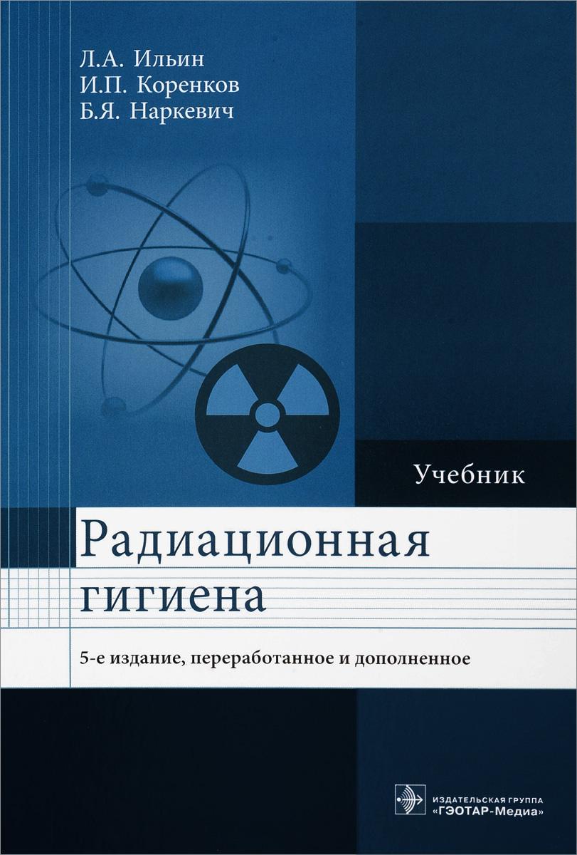 цена на Л. А. Ильин, И. П. Коренков, Б. Я. Наркевич Радиационная гигиена. Учебник