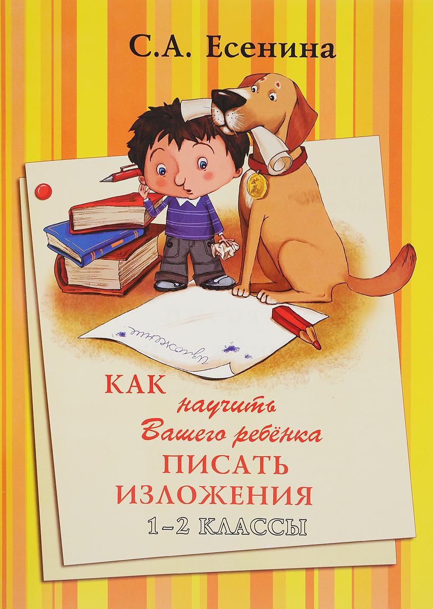 С. А. Есенина Как научить Вашего ребенка писать изложения. 1-2 класс