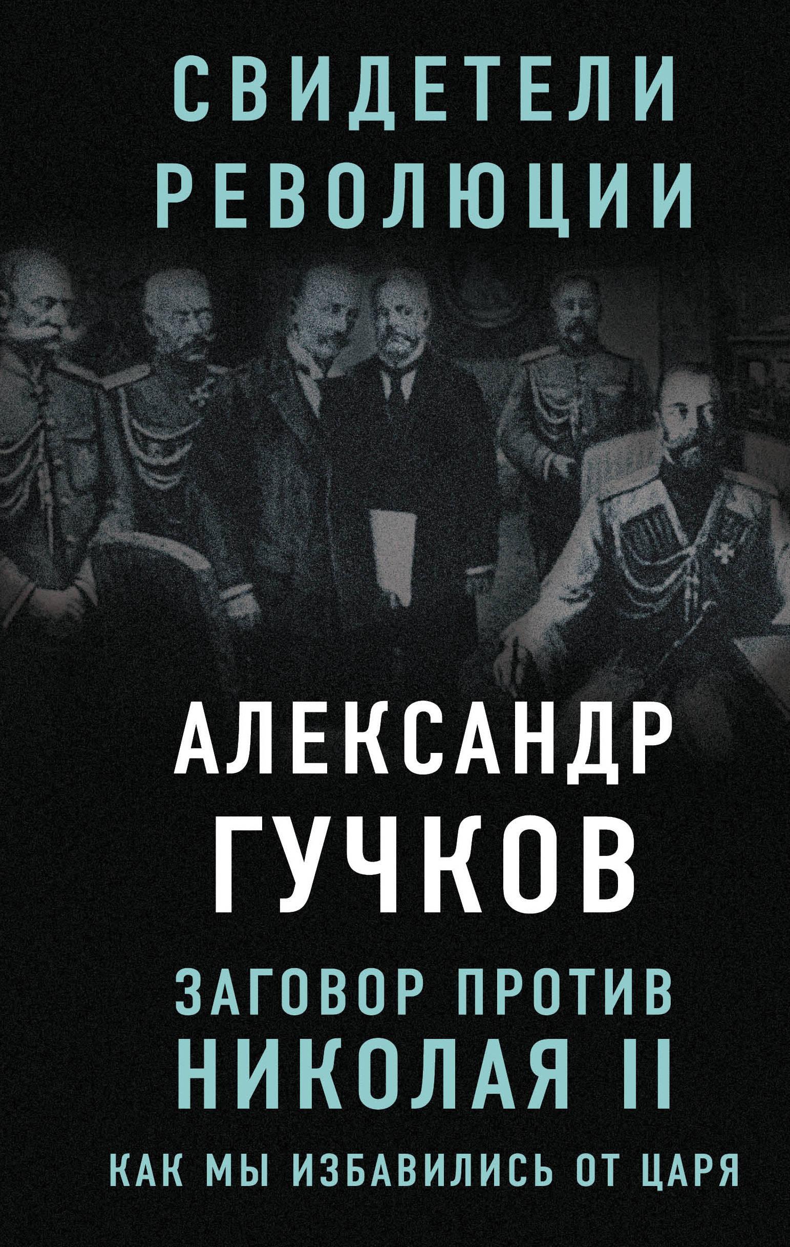 Александр Гучков Заговор против Николая II. Как мы избавились от царя