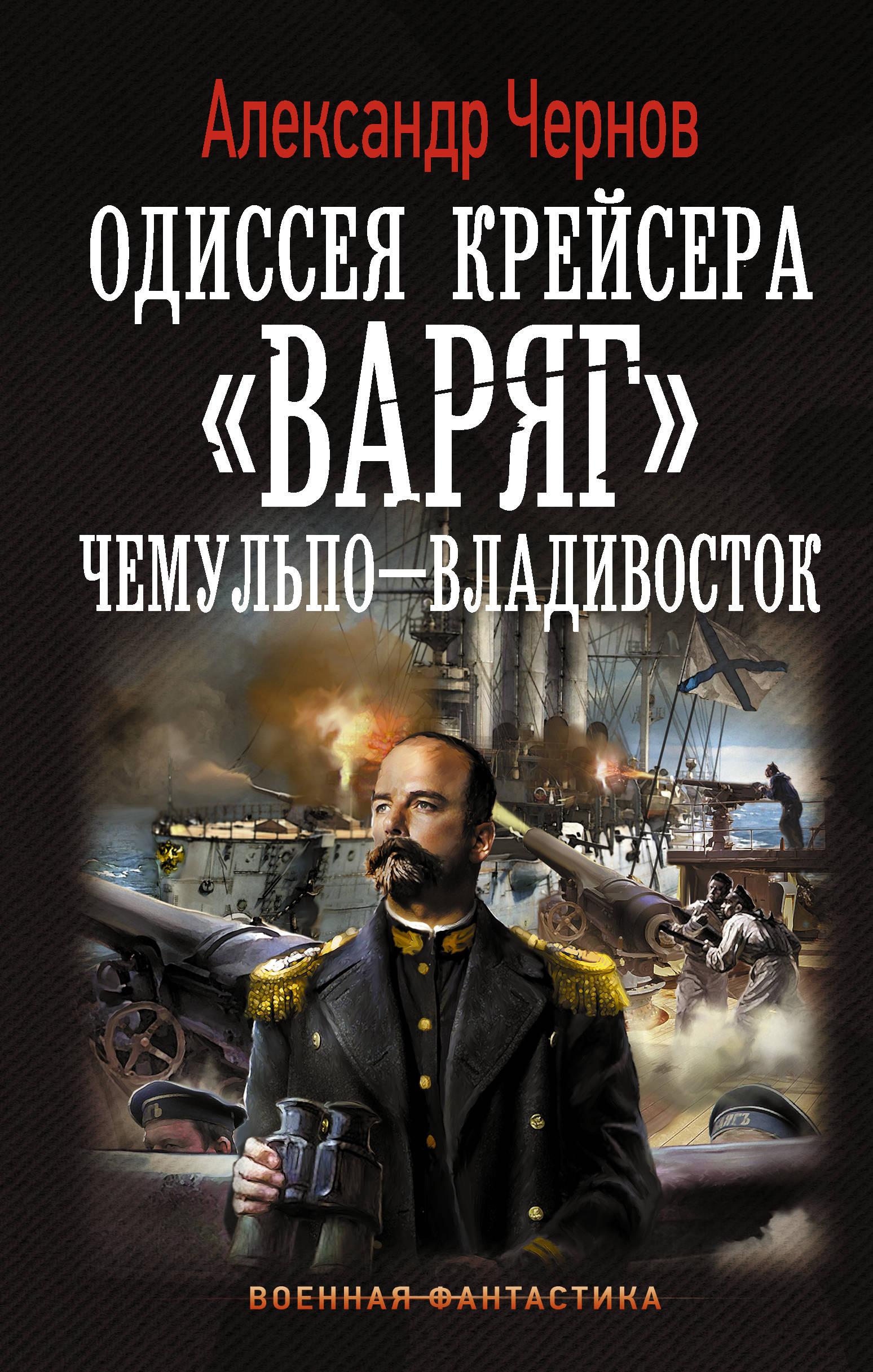 """Одиссея крейсера """"Варяг"""". Чемульпо-Владивосток. Александр Чернов"""