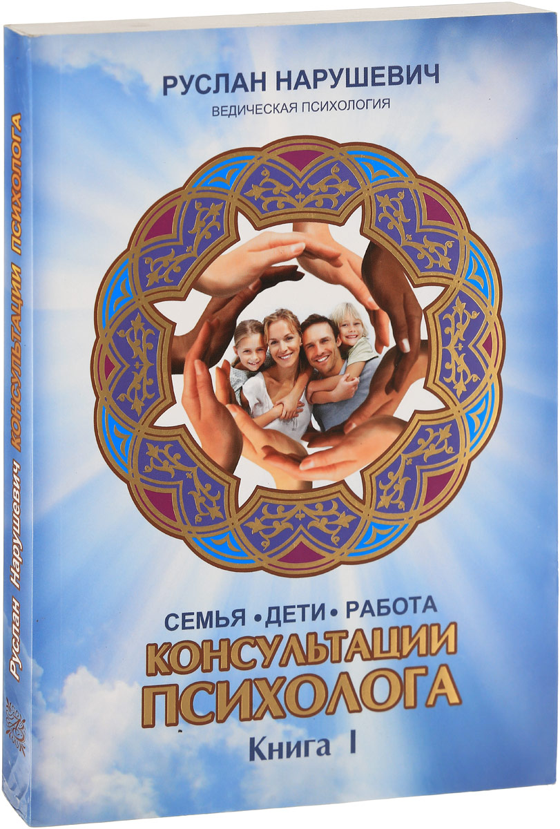Руслан Нарушевич Консультации психолога. Семья, дети, работа. Ведическая психология. Книга 1
