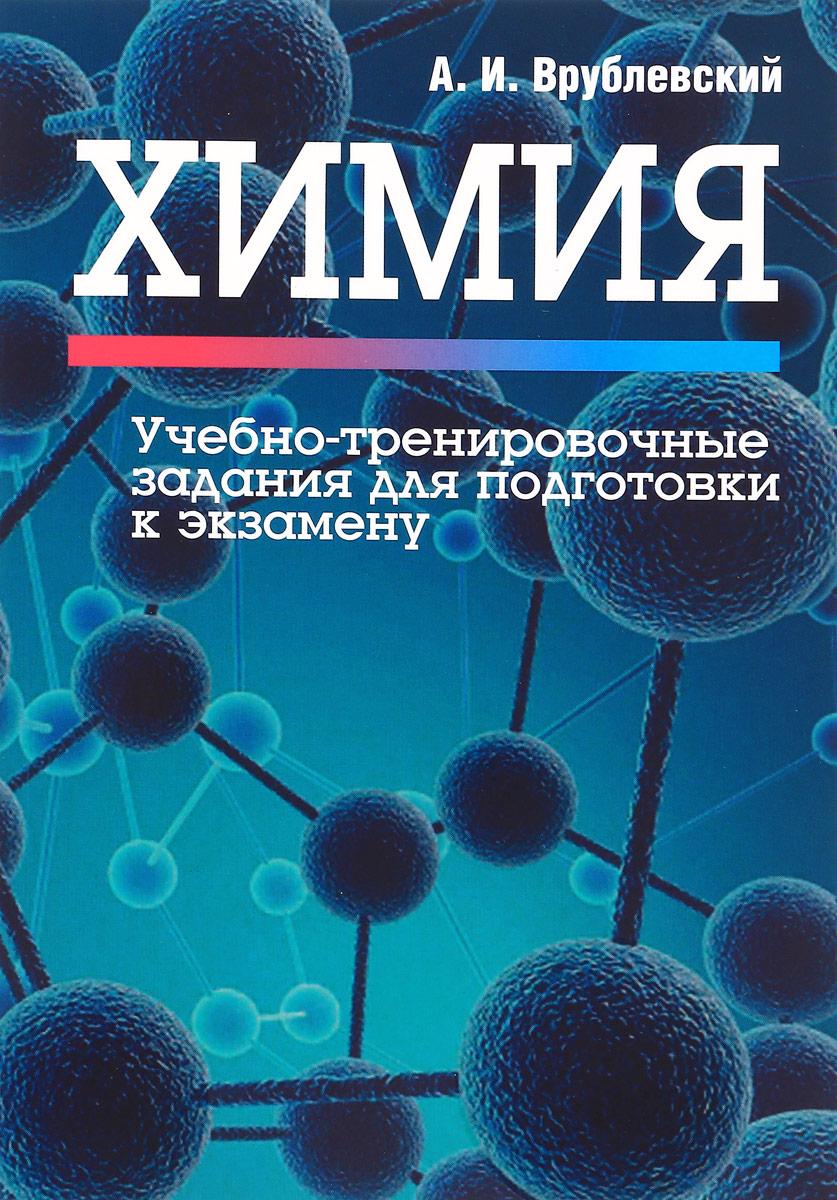 А. И. Врублевский Химия. Учебно-тренировочные задания для подготовки к экзамену