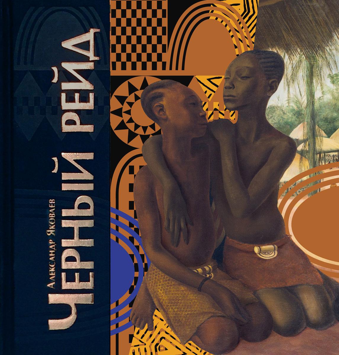 Александр Яковлев Чёрный рейд. Путевой дневник путешествия по Африке в экспедиции автомобильного общества Ситроен (1924-1925)