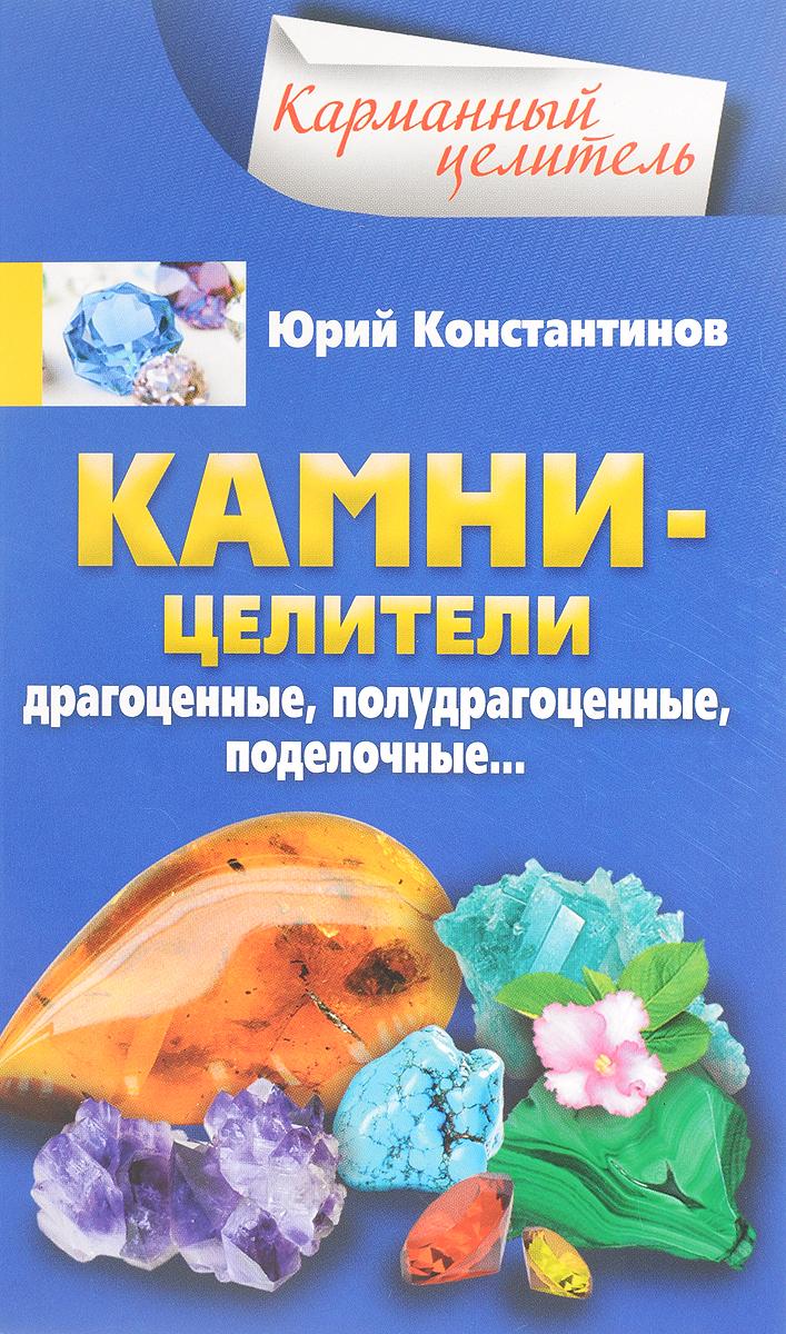 Юрий Константинов Камни-целители. Драгоценные, полудрагоценные, поделочные