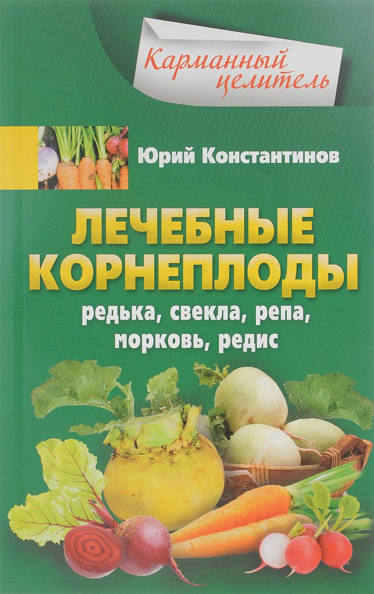Юрий Константинов Лечебные корнеплоды. Редька, свекла, репа, морковь, редис