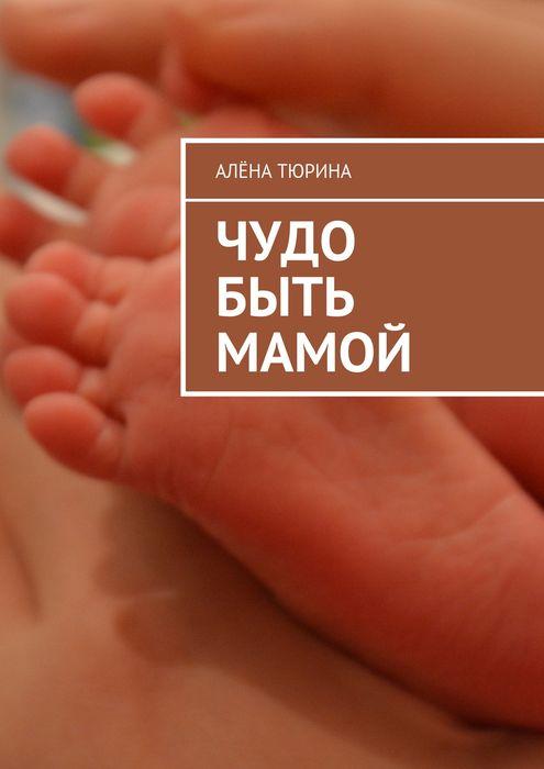 Чудо быть мамой. Самое важное, что нужно знать заранее о беременности и рождении нового человека