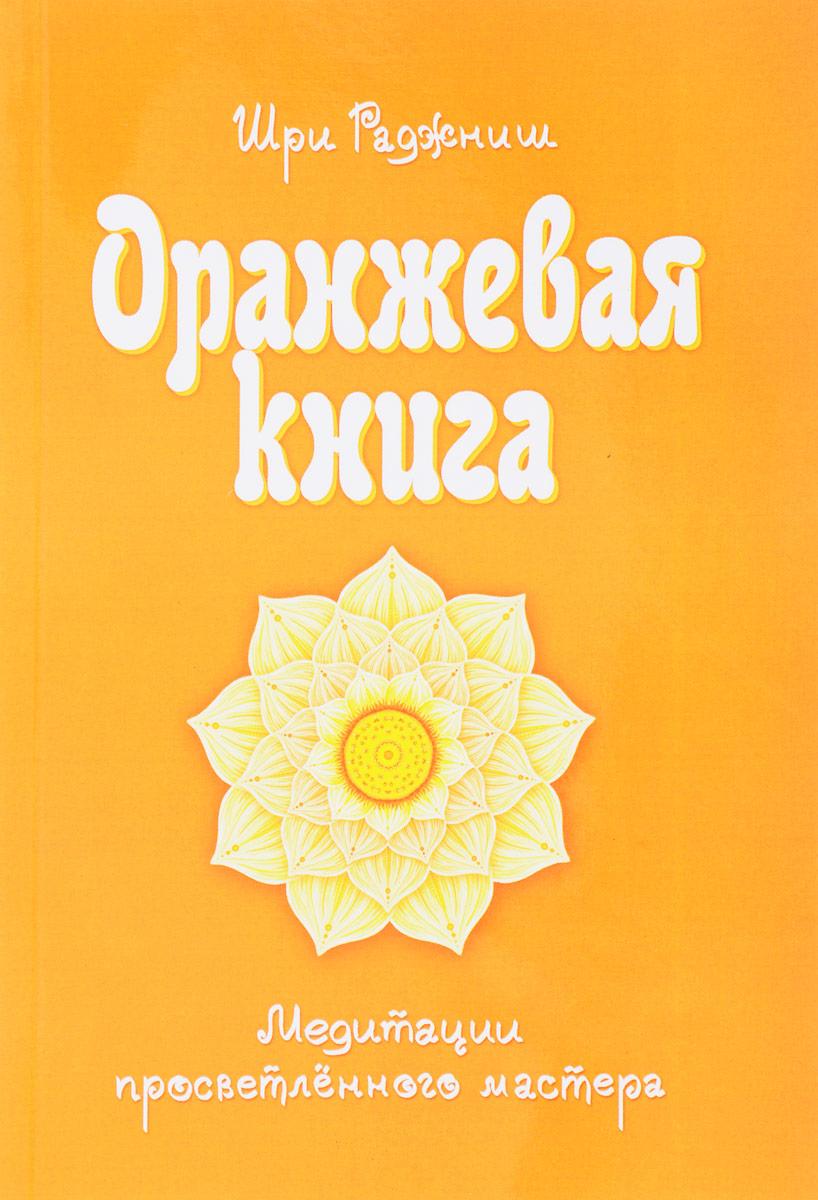 Шри Раджниш Оранжевая книга. Медитации просветленного мастера шри раджниш оранжевая книга медитации просветленного мастера