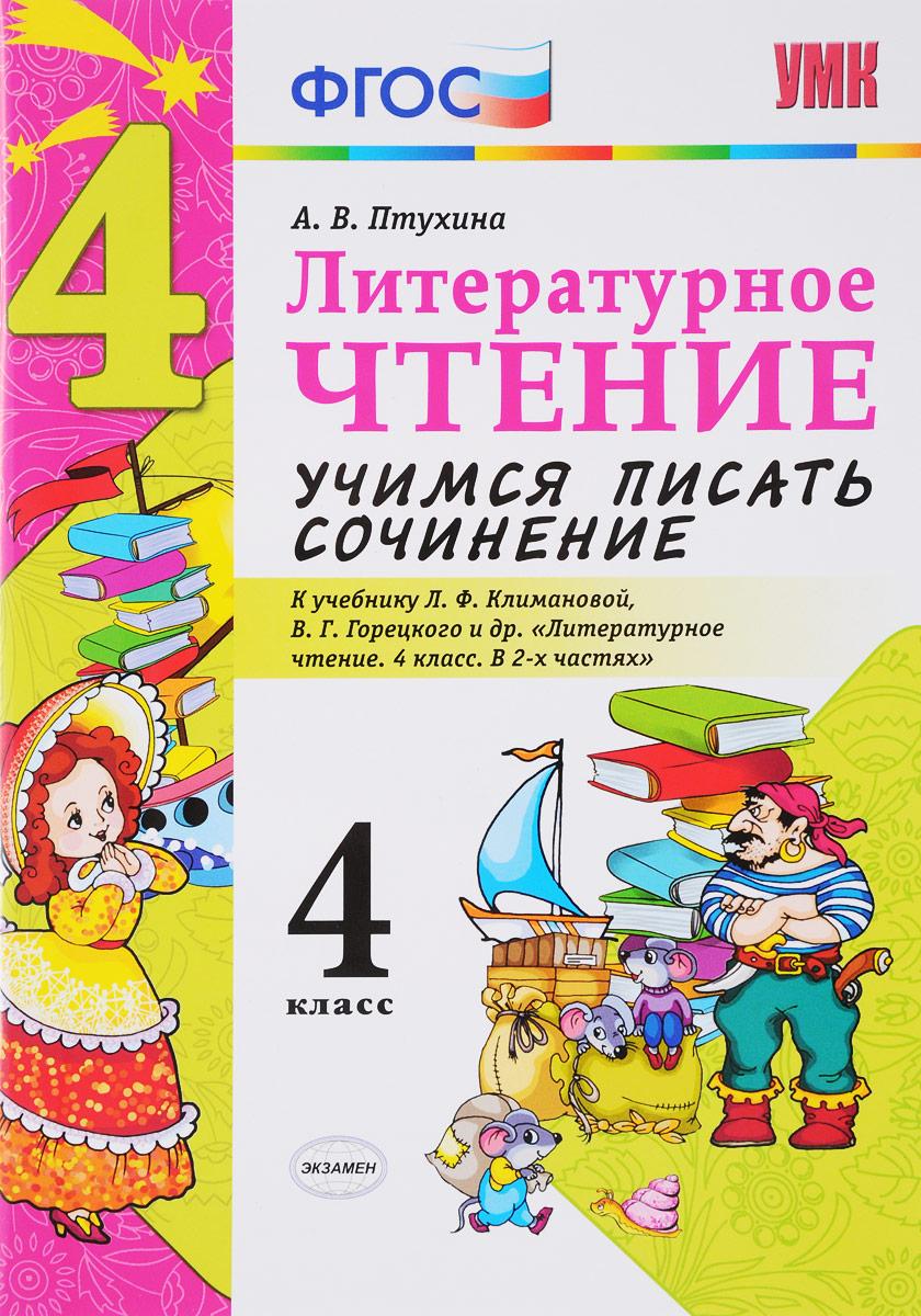 А. В. Птухина Литературное чтение. 4 класс. Учимся писать сочинение. К учебнику Л. Ф. Климановой, В. Г. Горецкого и другие