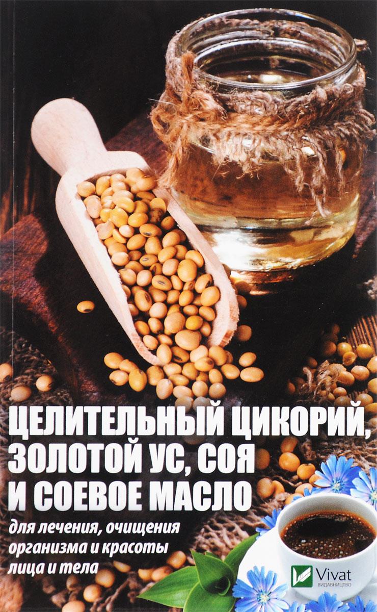 Марина Романова Целительный цикорий, золотой ус, соя и соевое масло для лечения, очищения организма и красоты лица и тела