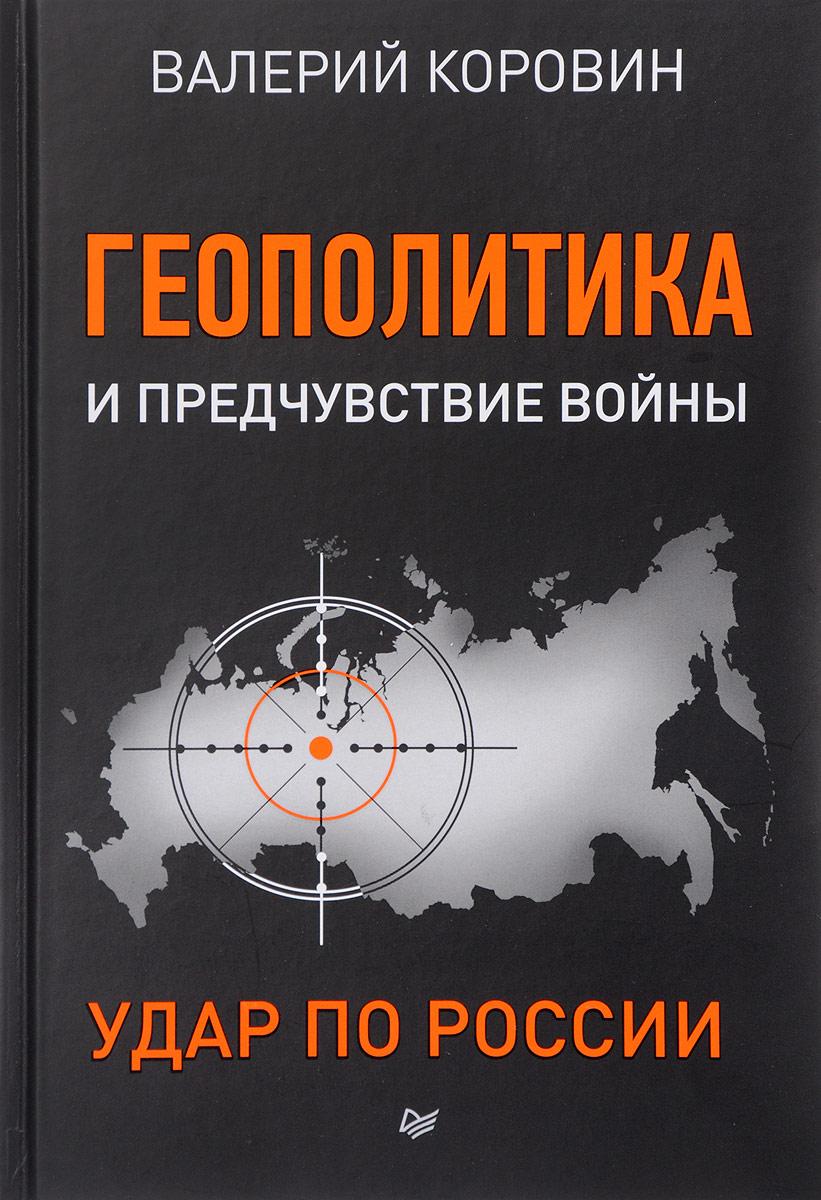 Валерий Коровин Геополитика и предчувствие войны. Удар по России